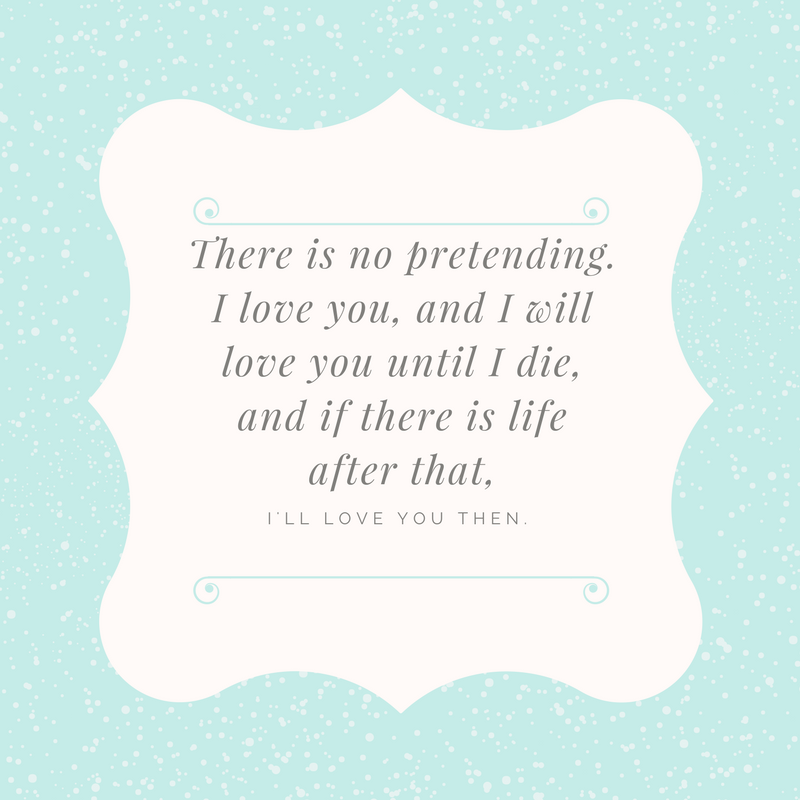 There is no pretending. I love you, and I will love you until I die, and if there is life after that..png