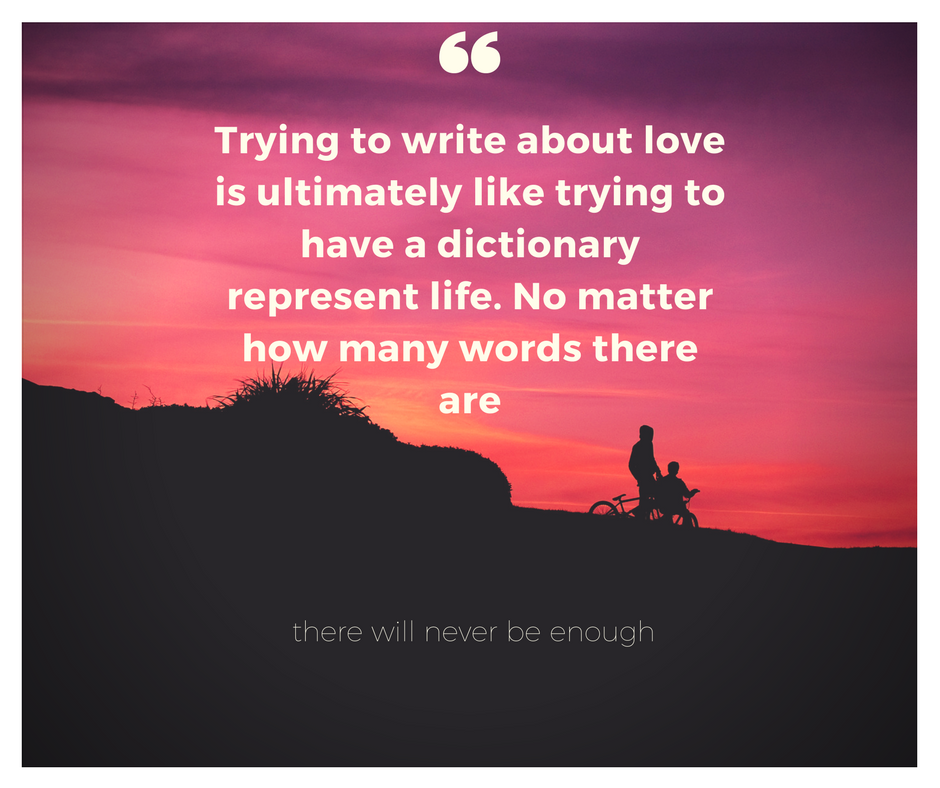 Trying to write about love is ultimately like trying to have a dictionary represent life. No matter how many words there are.png